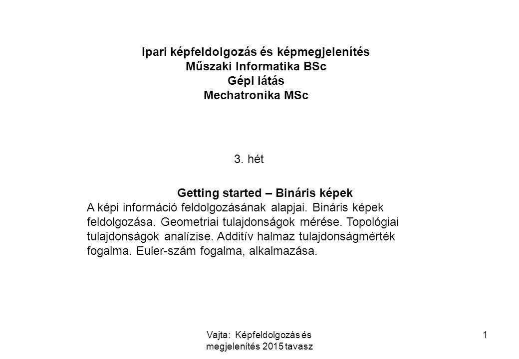 Vajta: Képfeldolgozás és megjelenítés 2015 tavasz 1 Ipari képfeldolgozás és képmegjelenítés Műszaki Informatika BSc Gépi látás Mechatronika MSc 3. hét