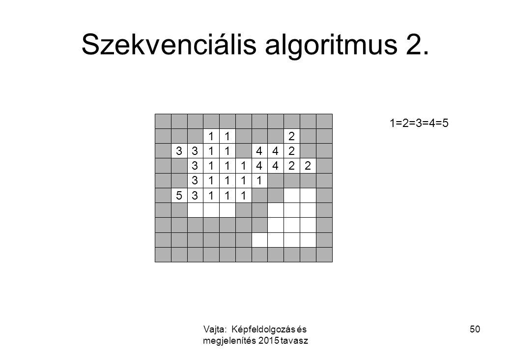 Vajta: Képfeldolgozás és megjelenítés 2015 tavasz 50 Szekvenciális algoritmus 2. 112 3311442 31114422 31111 53111 1=2=3=4=5