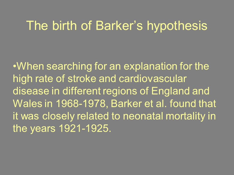 David Barker's hypothesis ''To develop the hypothesis that adverse conditions in utero increase the risk of cardiovascular disease in later life, it was necessary to find records of birth- weight for people born at least 60 years ago and link these to their current cardiovascular health .