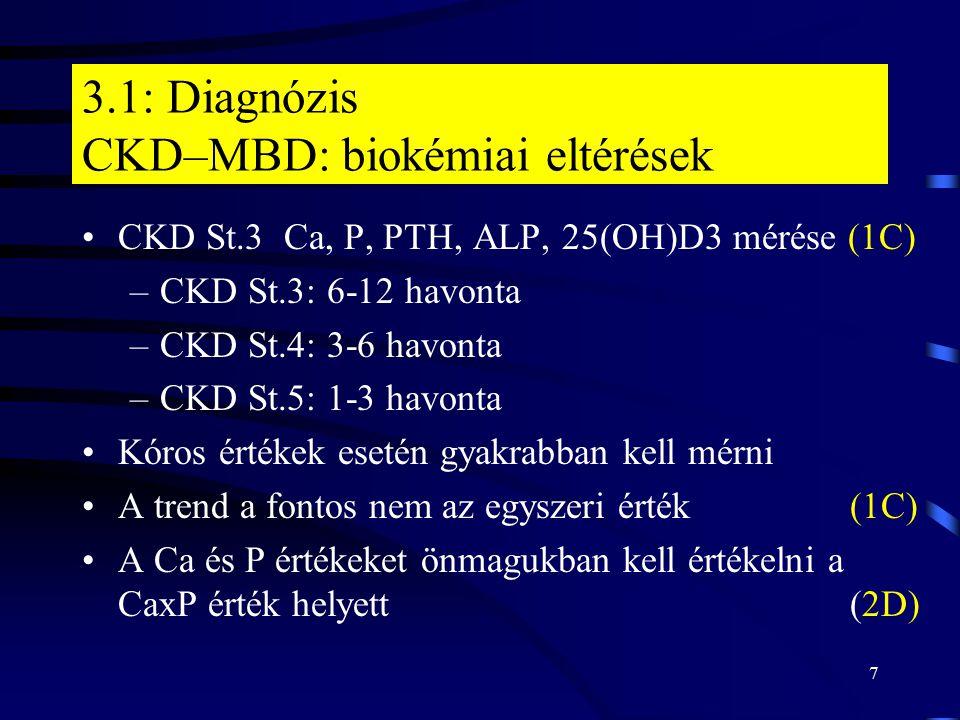 7 3.1: Diagnózis CKD–MBD: biokémiai eltérések CKD St.3 Ca, P, PTH, ALP, 25(OH)D3 mérése (1C) –CKD St.3: 6-12 havonta –CKD St.4: 3-6 havonta –CKD St.5: