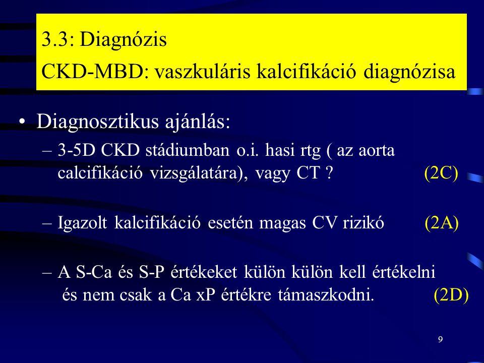 9 3.3: Diagnózis CKD-MBD: vaszkuláris kalcifikáció diagnózisa Diagnosztikus ajánlás: –3-5D CKD stádiumban o.i. hasi rtg ( az aorta calcifikáció vizsgá