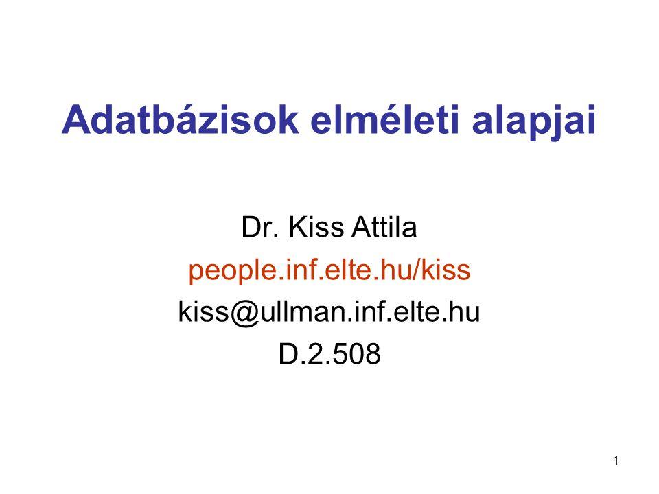 1 Adatbázisok elméleti alapjai Dr. Kiss Attila people.inf.elte.hu/kiss kiss@ullman.inf.elte.hu D.2.508