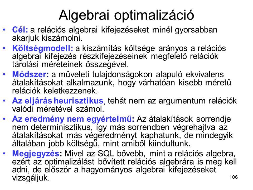 106 Algebrai optimalizáció Cél: a relációs algebrai kifejezéseket minél gyorsabban akarjuk kiszámolni. Költségmodell: a kiszámítás költsége arányos a