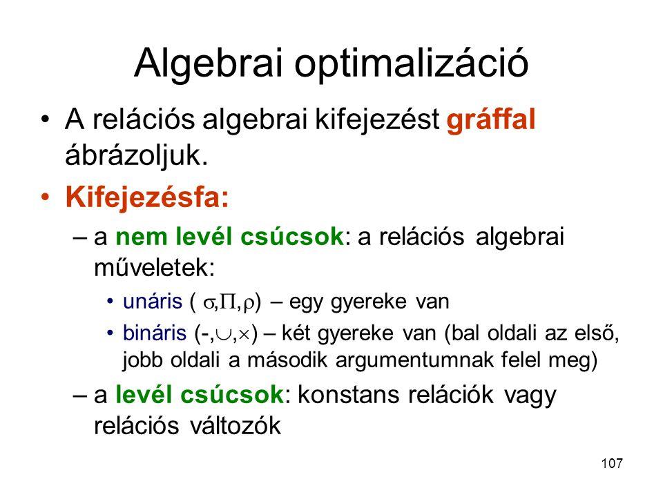 107 Algebrai optimalizáció A relációs algebrai kifejezést gráffal ábrázoljuk. Kifejezésfa: –a nem levél csúcsok: a relációs algebrai műveletek: unáris