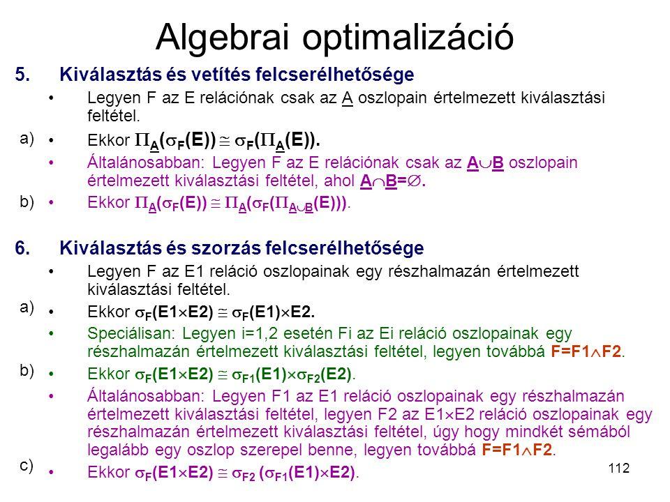 112 Algebrai optimalizáció 5.Kiválasztás és vetítés felcserélhetősége Legyen F az E relációnak csak az A oszlopain értelmezett kiválasztási feltétel.