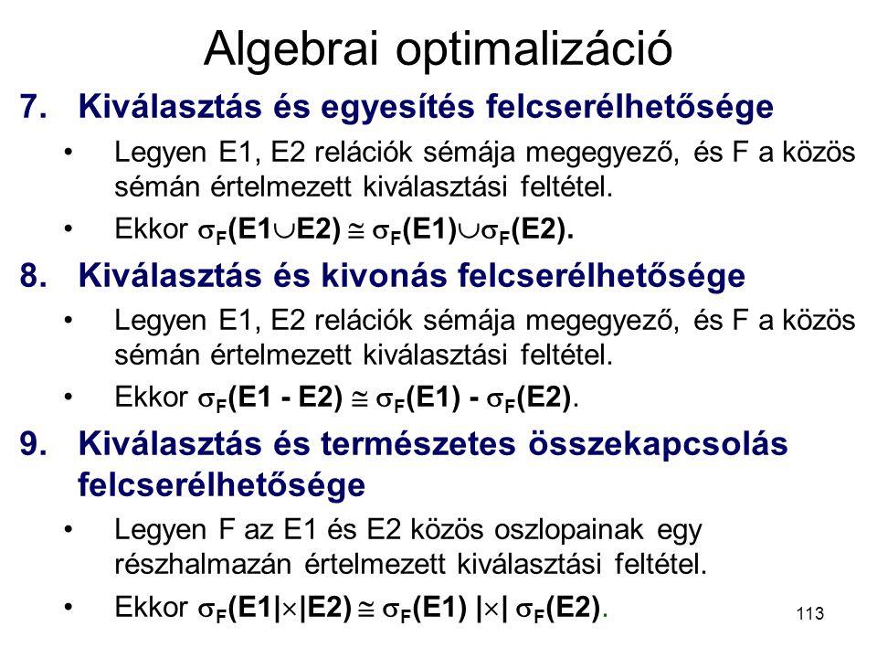 113 Algebrai optimalizáció 7.Kiválasztás és egyesítés felcserélhetősége Legyen E1, E2 relációk sémája megegyező, és F a közös sémán értelmezett kivála