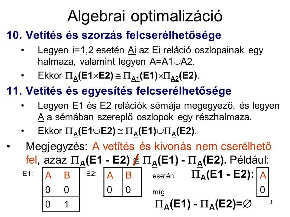 114 Algebrai optimalizáció 10.Vetítés és szorzás felcserélhetősége Legyen i=1,2 esetén Ai az Ei reláció oszlopainak egy halmaza, valamint legyen A=A1