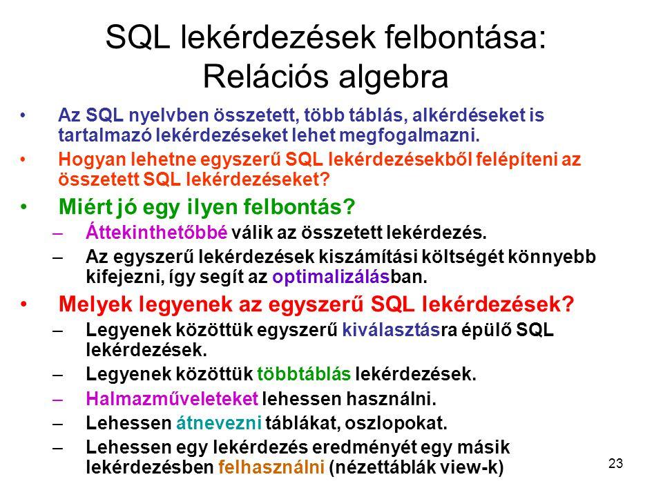 23 SQL lekérdezések felbontása: Relációs algebra Az SQL nyelvben összetett, több táblás, alkérdéseket is tartalmazó lekérdezéseket lehet megfogalmazni