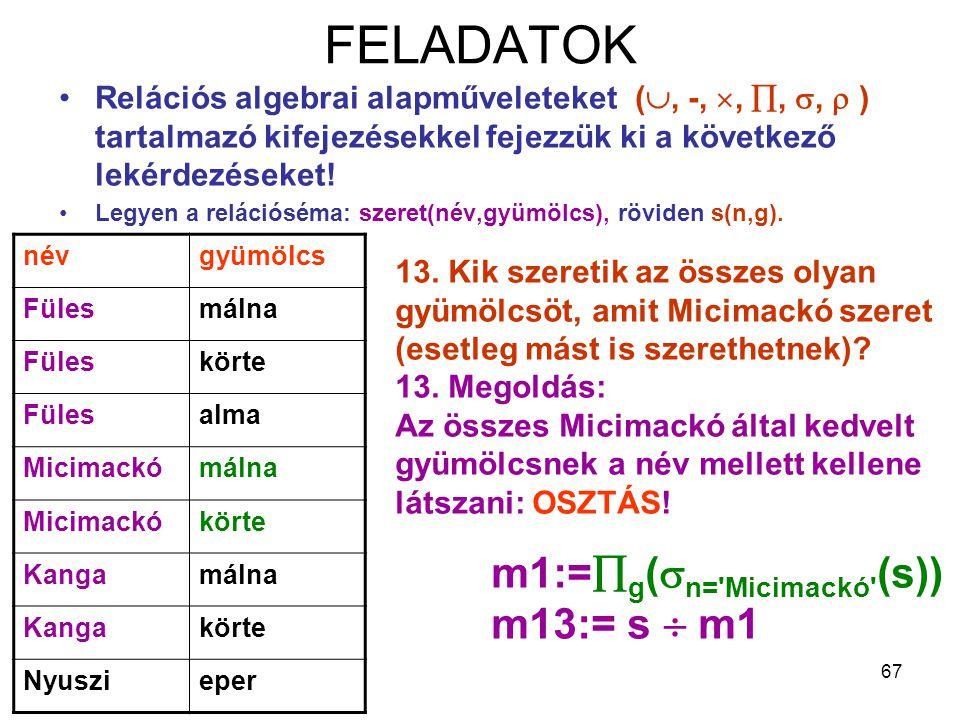 67 FELADATOK Relációs algebrai alapműveleteket( , -, , , ,  ) tartalmazó kifejezésekkel fejezzük ki a következő lekérdezéseket! Legyen a relációs