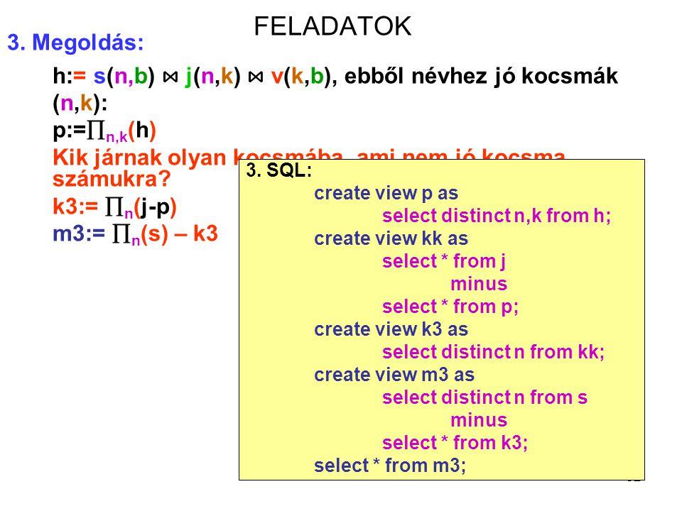 82 FELADATOK 3. Megoldás: h:= s(n,b) ⋈ j(n,k) ⋈ v(k,b), ebből névhez jó kocsmák (n,k): p:=  n,k (h) Kik járnak olyan kocsmába, ami nem jó kocsma szám