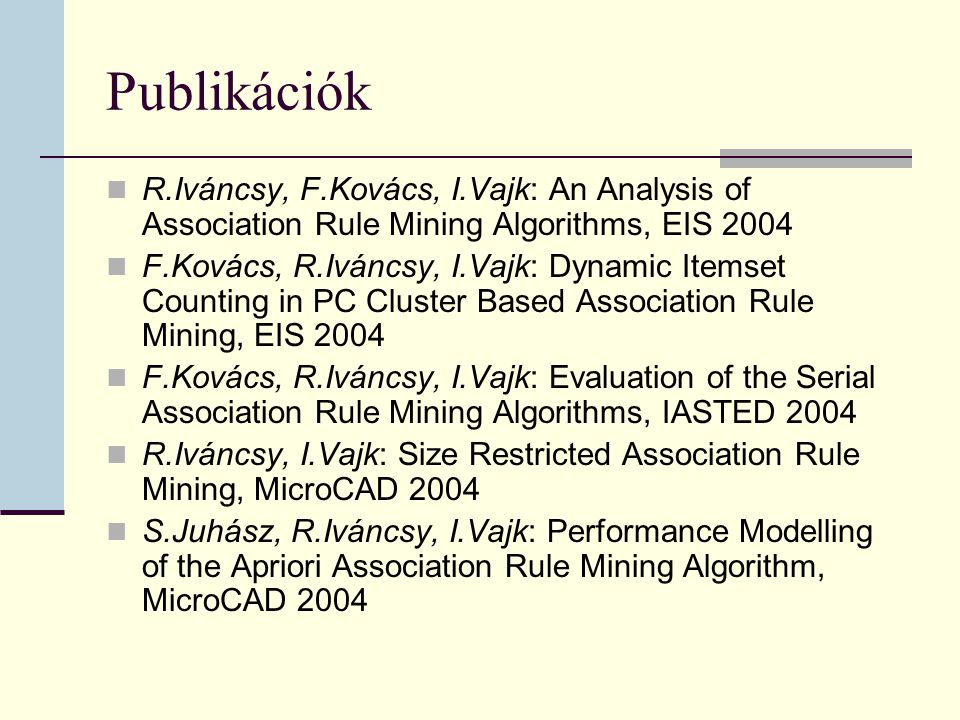 Publikációk R.Iváncsy, F.Kovács, I.Vajk: An Analysis of Association Rule Mining Algorithms, EIS 2004 F.Kovács, R.Iváncsy, I.Vajk: Dynamic Itemset Counting in PC Cluster Based Association Rule Mining, EIS 2004 F.Kovács, R.Iváncsy, I.Vajk: Evaluation of the Serial Association Rule Mining Algorithms, IASTED 2004 R.Iváncsy, I.Vajk: Size Restricted Association Rule Mining, MicroCAD 2004 S.Juhász, R.Iváncsy, I.Vajk: Performance Modelling of the Apriori Association Rule Mining Algorithm, MicroCAD 2004