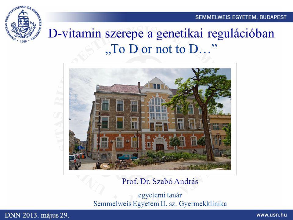 """D-vitamin szerepe a genetikai regulációban """"To D or not to D…"""" Prof. Dr. Szabó András egyetemi tanár Semmelweis Egyetem II. sz. Gyermekklinika DNN 201"""