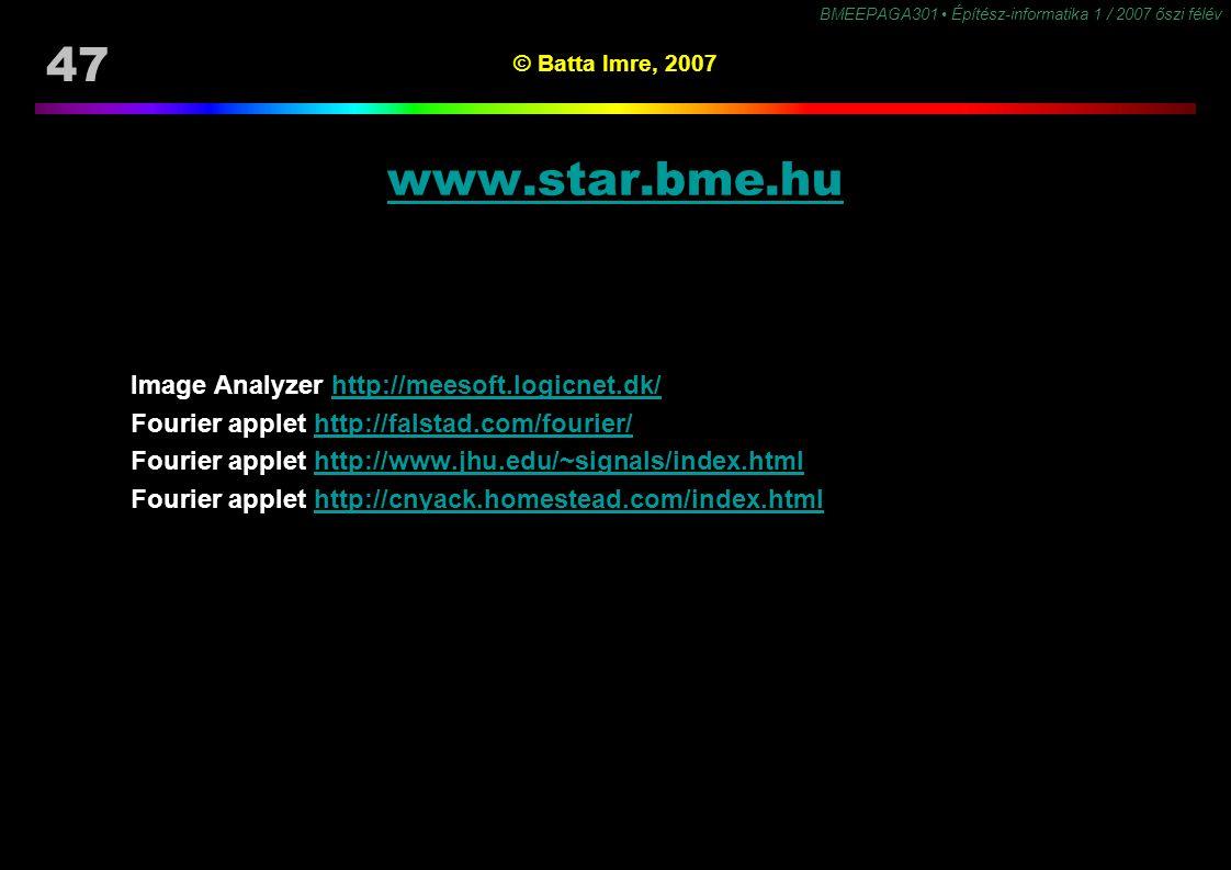 47 BMEEPAGA301 Építész-informatika 1 / 2007 őszi félév © Batta Imre, 2007 www.star.bme.hu Image Analyzer http://meesoft.logicnet.dk/http://meesoft.logicnet.dk/ Fourier applet http://falstad.com/fourier/http://falstad.com/fourier/ Fourier applet http://www.jhu.edu/~signals/index.htmlhttp://www.jhu.edu/~signals/index.html Fourier applet http://cnyack.homestead.com/index.htmlhttp://cnyack.homestead.com/index.html