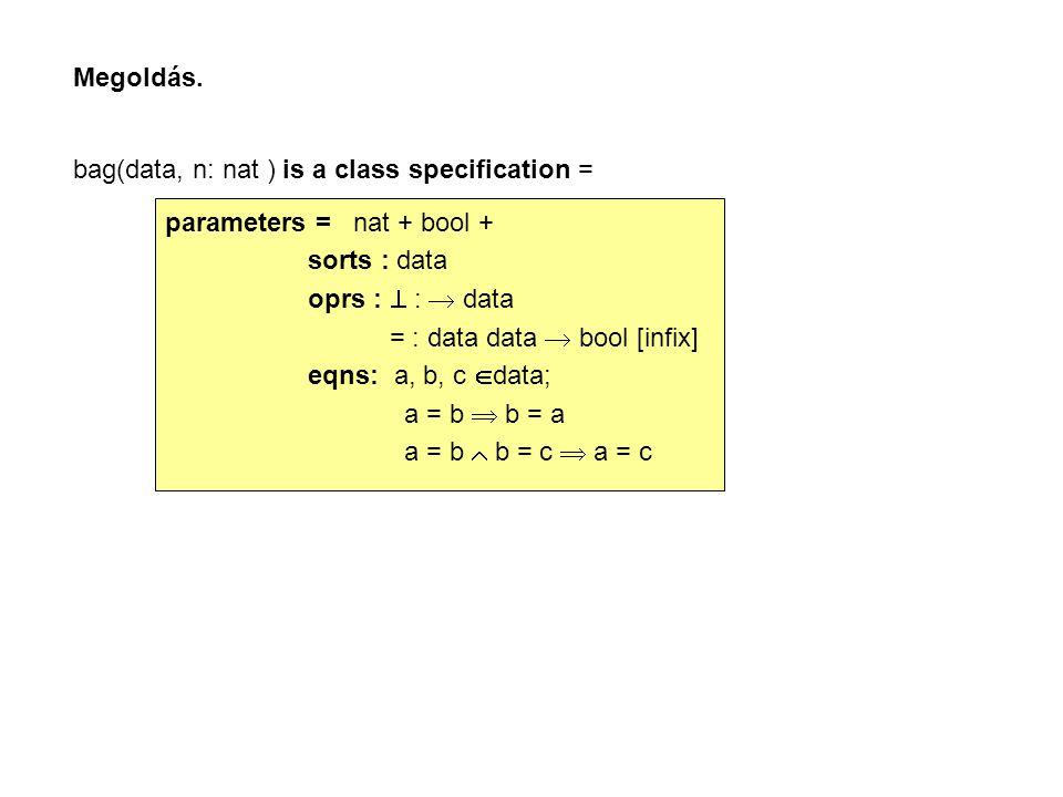 Megoldás. bag(data, n: nat ) is a class specification = parameters = nat + bool + sorts : data oprs :  :  data = : data data  bool [infix] eqns: a,