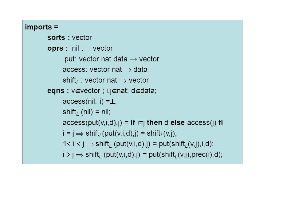 imports = sorts : vector oprs : nil :  vector put: vector nat data  vector access: vector nat  data shift L : vector nat  vector eqns : v  vector ; i,j  nat; d  data; access(nil, i) =  ; shift L (nil) = nil; access(put(v,i,d),j) = if i=j then d else access(j) fi i = j  shift L (put(v,i,d),j) = shift L (v,j); 1  i  j  shift L (put(v,i,d),j) = put(shift L (v,j),i,d); i  j  shift L (put(v,i,d),j) = put(shift L (v,j),prec(i),d);