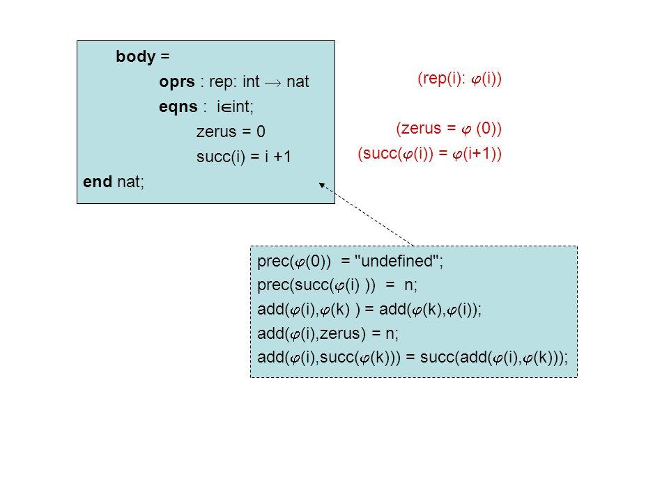 body = oprs : rep: int  nat eqns : i  int; zerus = 0 succ(i) = i +1 end nat; (rep(i):  (i)) (zerus =  (0)) (succ(  (i)) =  (i+1)) prec(  (0)) = undefined ; prec(succ(  (i) )) = n; add(  (i),  (k) ) = add(  (k),  (i)); add(  (i),zerus) = n; add(  (i),succ(  (k))) = succ(add(  (i),  (k)));