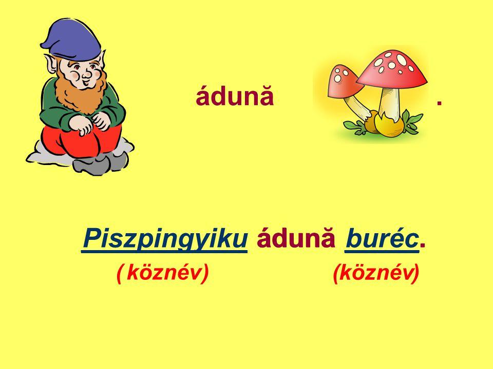 ádună. Piszpingyiku ádună buréc. ( ) ___________ ádună _____. köznév