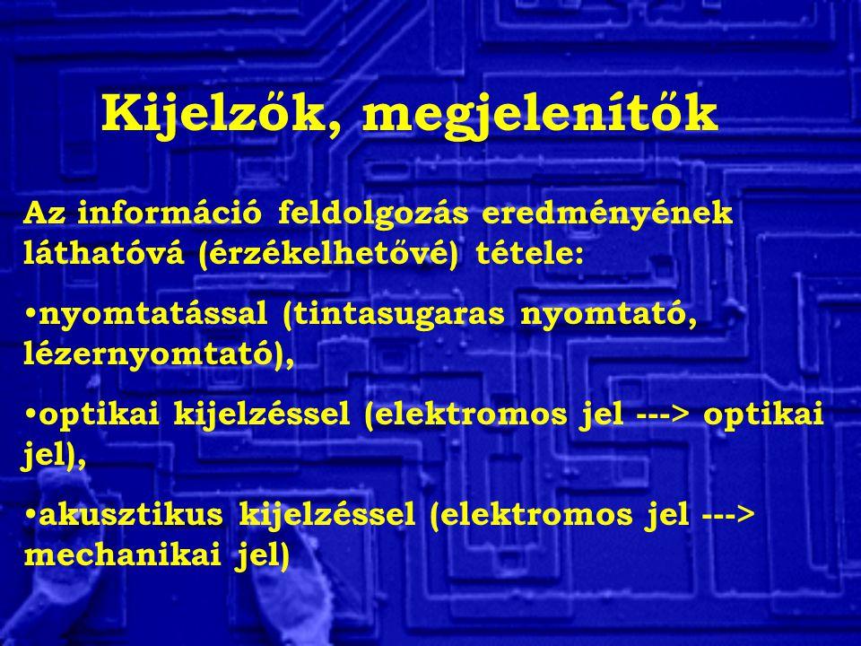Kijelzők, megjelenítők Az információ feldolgozás eredményének láthatóvá (érzékelhetővé) tétele: nyomtatással (tintasugaras nyomtató, lézernyomtató), optikai kijelzéssel (elektromos jel ---> optikai jel), akusztikus kijelzéssel (elektromos jel ---> mechanikai jel)