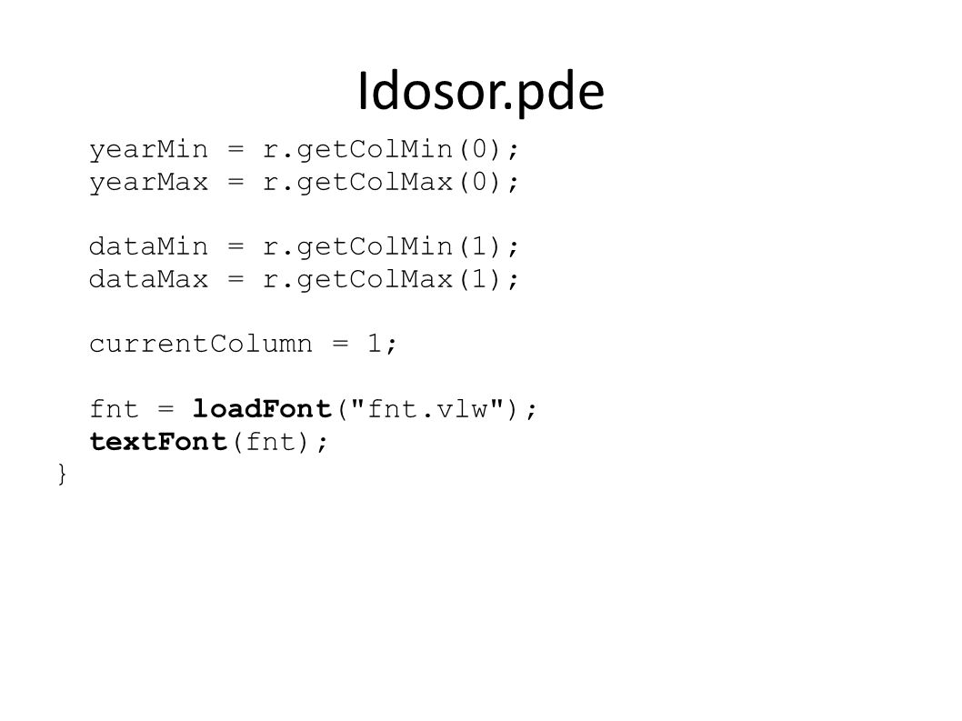 Idosor.pde yearMin = r.getColMin(0); yearMax = r.getColMax(0); dataMin = r.getColMin(1); dataMax = r.getColMax(1); currentColumn = 1; fnt = loadFont( fnt.vlw ); textFont(fnt); }