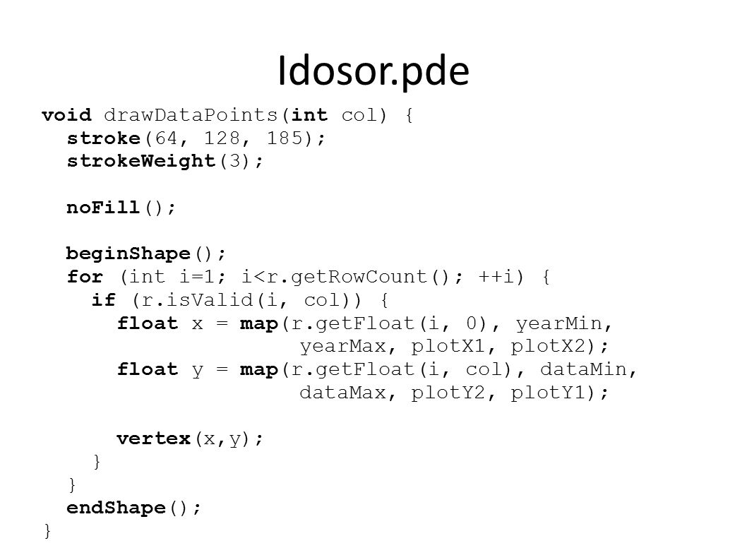 Idosor.pde void drawDataPoints(int col) { stroke(64, 128, 185); strokeWeight(3); noFill(); beginShape(); for (int i=1; i<r.getRowCount(); ++i) { if (r.isValid(i, col)) { float x = map(r.getFloat(i, 0), yearMin, yearMax, plotX1, plotX2); float y = map(r.getFloat(i, col), dataMin, dataMax, plotY2, plotY1); vertex(x,y); } endShape(); }