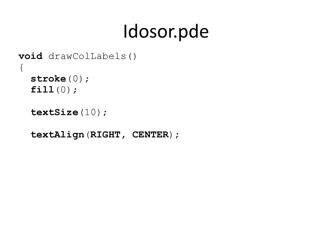 Idosor.pde void drawColLabels() { stroke(0); fill(0); textSize(10); textAlign(RIGHT, CENTER);