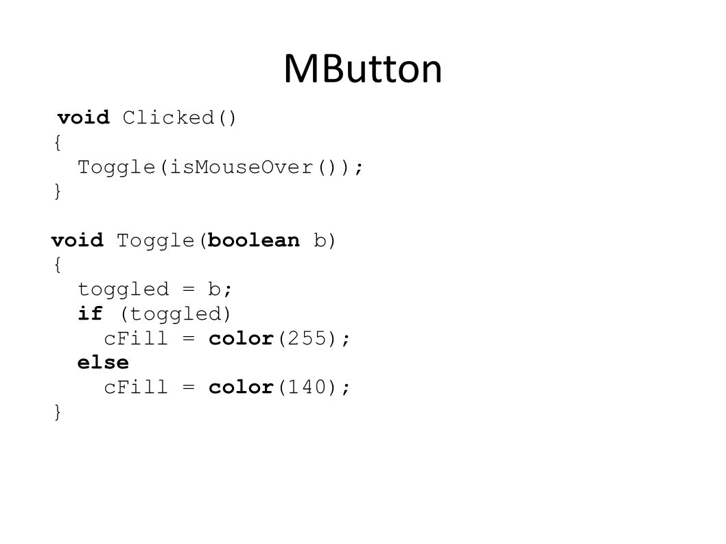 MButton void Clicked() { Toggle(isMouseOver()); } void Toggle(boolean b) { toggled = b; if (toggled) cFill = color(255); else cFill = color(140); }
