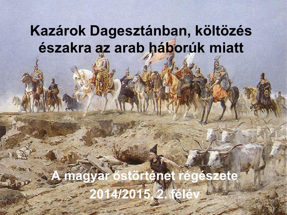 Kazárok Dagesztánban, költözés északra az arab háborúk miatt A magyar őstörténet régészete 2014/2015, 2. félév