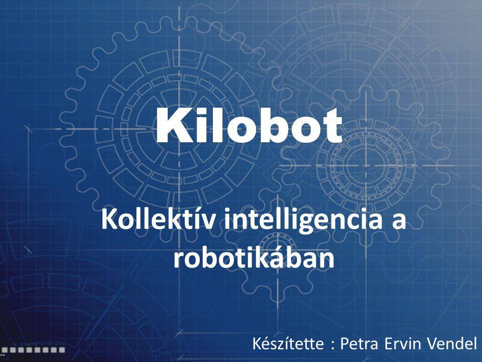 Kilobot Kollektív intelligencia a robotikában Készítette : Petra Ervin Vendel