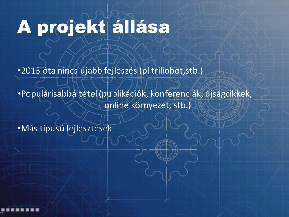 A projekt állása 2013 óta nincs újabb fejleszés (pl triliobot,stb.) Populárisabbá tétel (publikációk, konferenciák, újságcikkek, online környezet, stb.) Más típusú fejlesztések