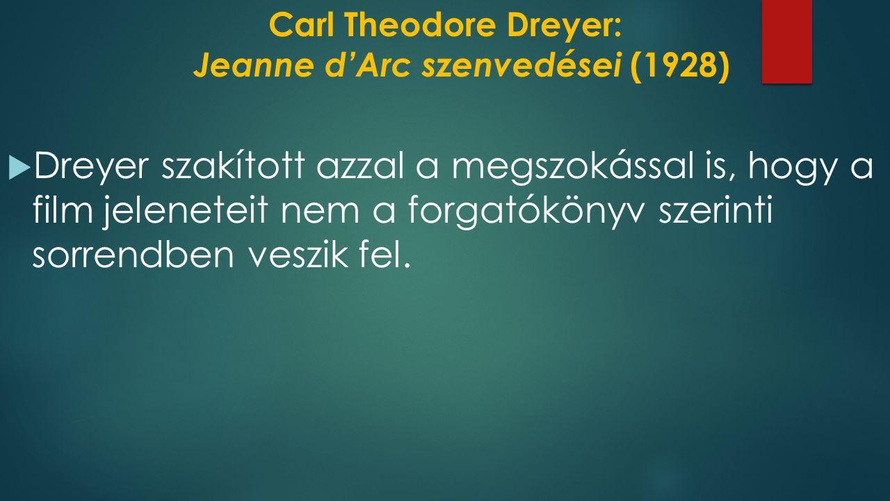 Carl Theodore Dreyer: Jeanne d'Arc szenvedései (1928)  Dreyer szakított azzal a megszokással is, hogy a film jeleneteit nem a forgatókönyv szerinti sorrendben veszik fel.