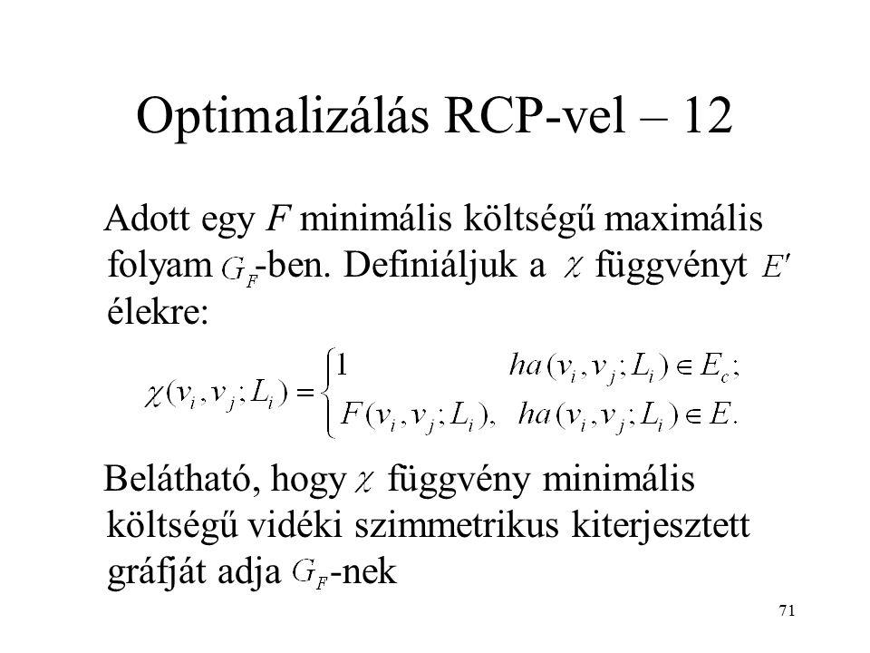 71 Optimalizálás RCP-vel – 12 Adott egy F minimális költségű maximális folyam -ben. Definiáljuk a függvényt élekre: Belátható, hogy függvény minimális