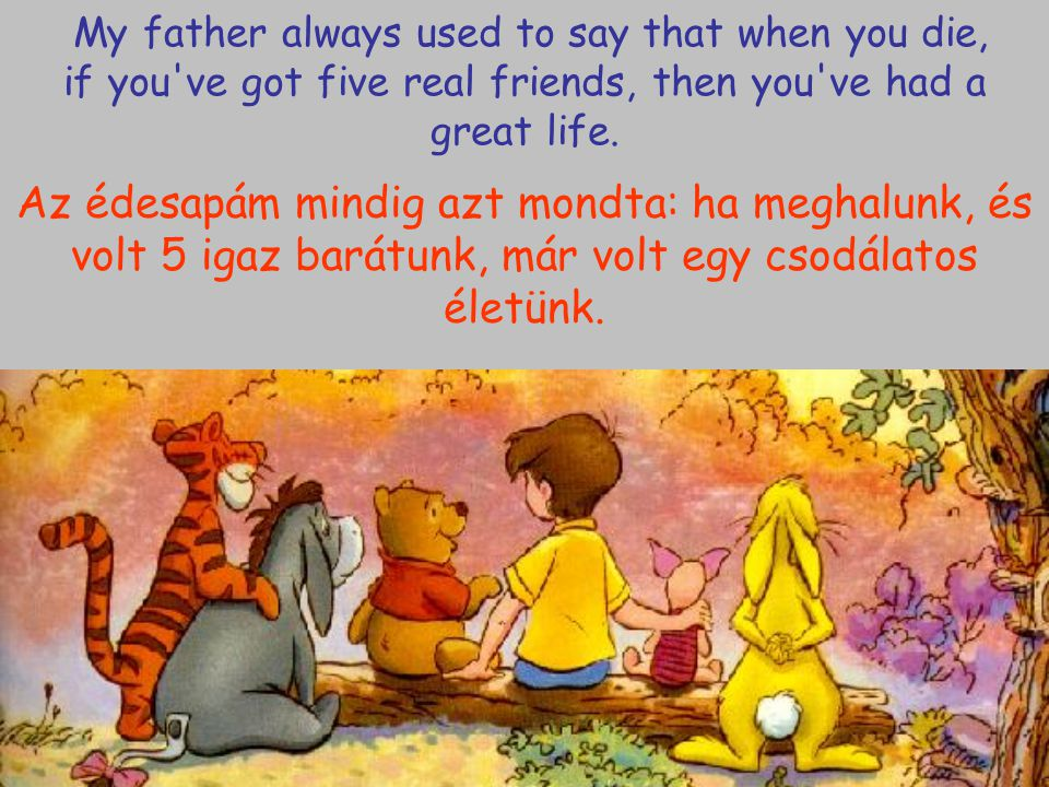 My father always used to say that when you die, if you've got five real friends, then you've had a great life. Az édesapám mindig azt mondta: ha megha