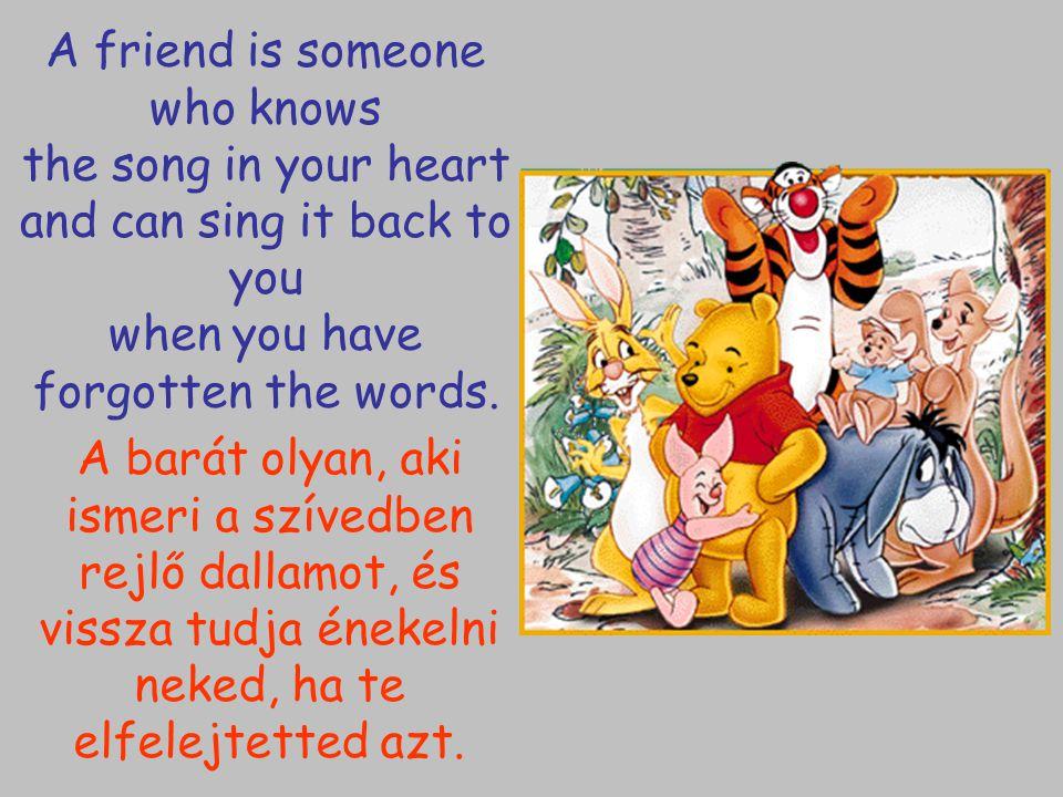 A barát olyan, aki ismeri a szívedben rejlő dallamot, és vissza tudja énekelni neked, ha te elfelejtetted azt. A friend is someone who knows the song