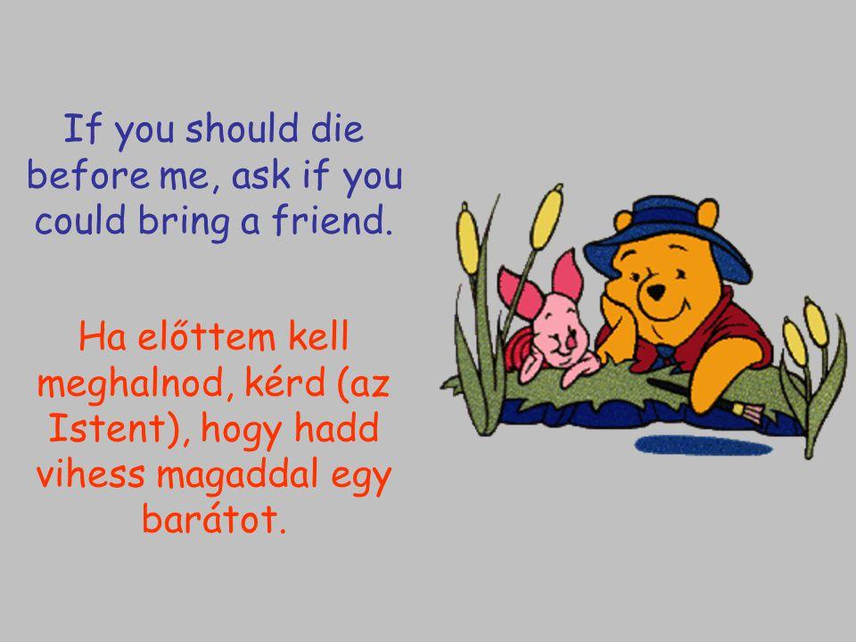 Ha előttem kell meghalnod, kérd (az Istent), hogy hadd vihess magaddal egy barátot. If you should die before me, ask if you could bring a friend.