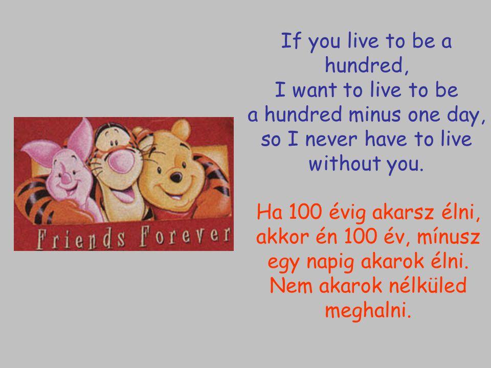 Ha 100 évig akarsz élni, akkor én 100 év, mínusz egy napig akarok élni. Nem akarok nélküled meghalni. If you live to be a hundred, I want to live to b