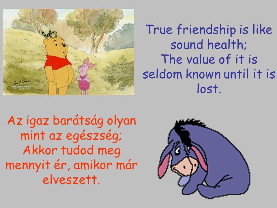 Az igaz barátság olyan mint az egészség; Akkor tudod meg mennyit ér, amikor már elveszett. True friendship is like sound health; The value of it is se