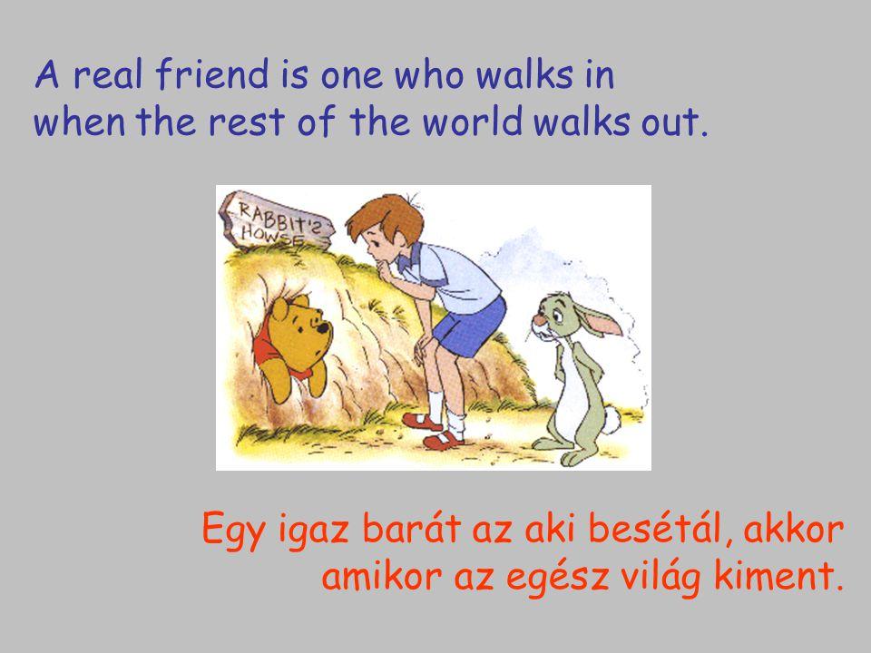 Egy igaz barát az aki besétál, akkor amikor az egész világ kiment. A real friend is one who walks in when the rest of the world walks out.