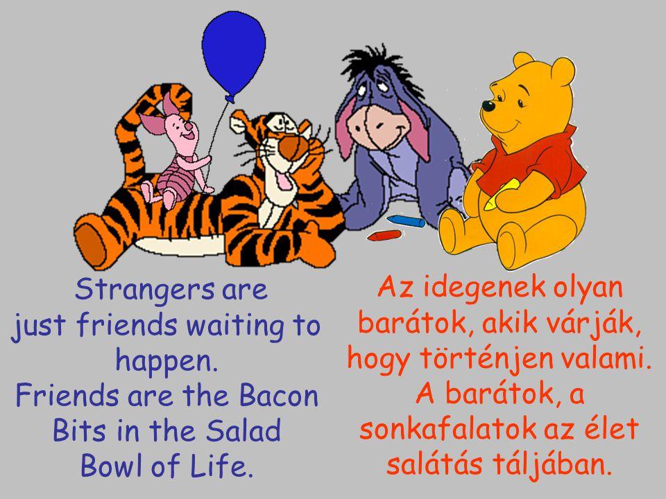 Strangers are just friends waiting to happen. Friends are the Bacon Bits in the Salad Bowl of Life. Az idegenek olyan barátok, akik várják, hogy törté