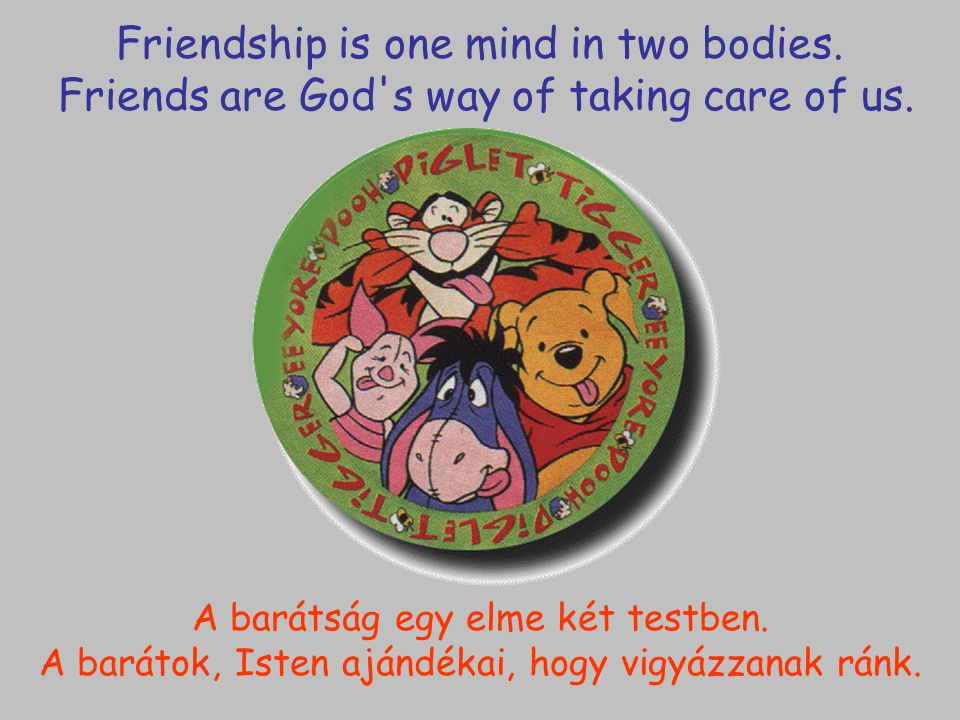 Friendship is one mind in two bodies. Friends are God's way of taking care of us. A barátság egy elme két testben. A barátok, Isten ajándékai, hogy vi