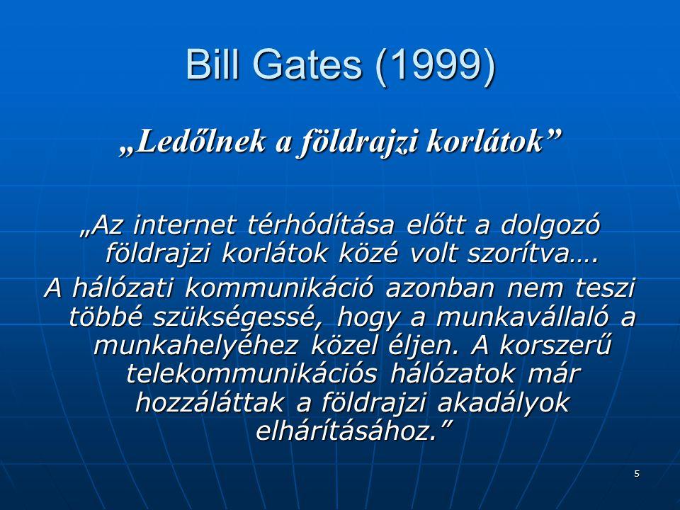 """5 Bill Gates (1999) """"Ledőlnek a földrajzi korlátok """"Az internet térhódítása előtt a dolgozó földrajzi korlátok közé volt szorítva…."""