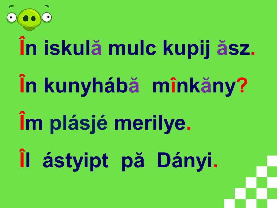 În iskulă mulc kupij ăsz. În kunyhábă mînkăny Îm plásjé merilye. Îl ástyipt pă Dányi.