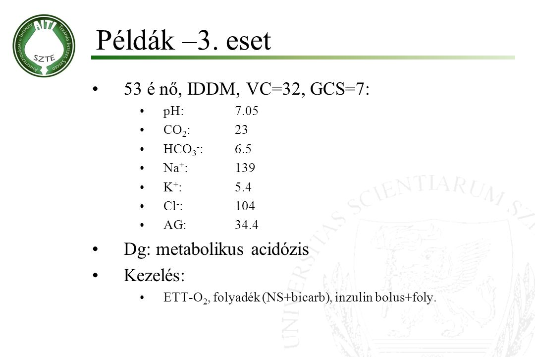 53 é nő, IDDM, VC=32, GCS=7: pH:7.05 CO 2 :23 HCO 3 - :6.5 Na + :139 K + :5.4 Cl - :104 AG:34.4 Dg: metabolikus acidózis Kezelés: ETT-O 2, folyadék (N