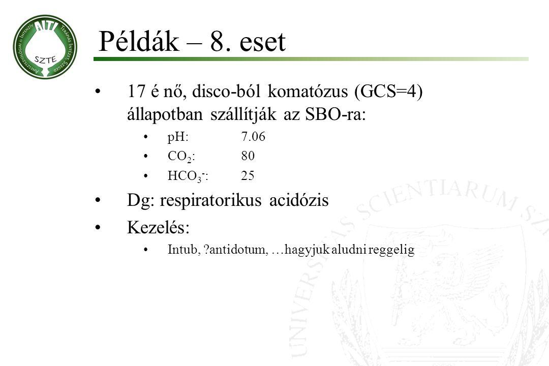 17 é nő, disco-ból komatózus (GCS=4) állapotban szállítják az SBO-ra: pH:7.06 CO 2 :80 HCO 3 - :25 Dg: respiratorikus acidózis Kezelés: Intub, ?antido