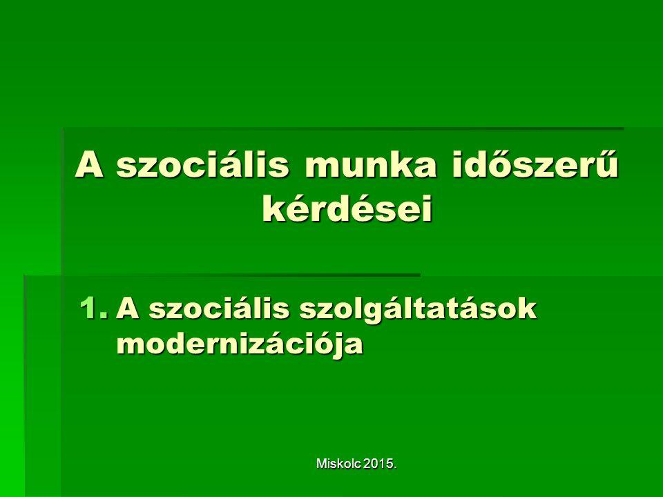 A szociális munka időszerű kérdései 1.A szociális szolgáltatások modernizációja Miskolc 2015.