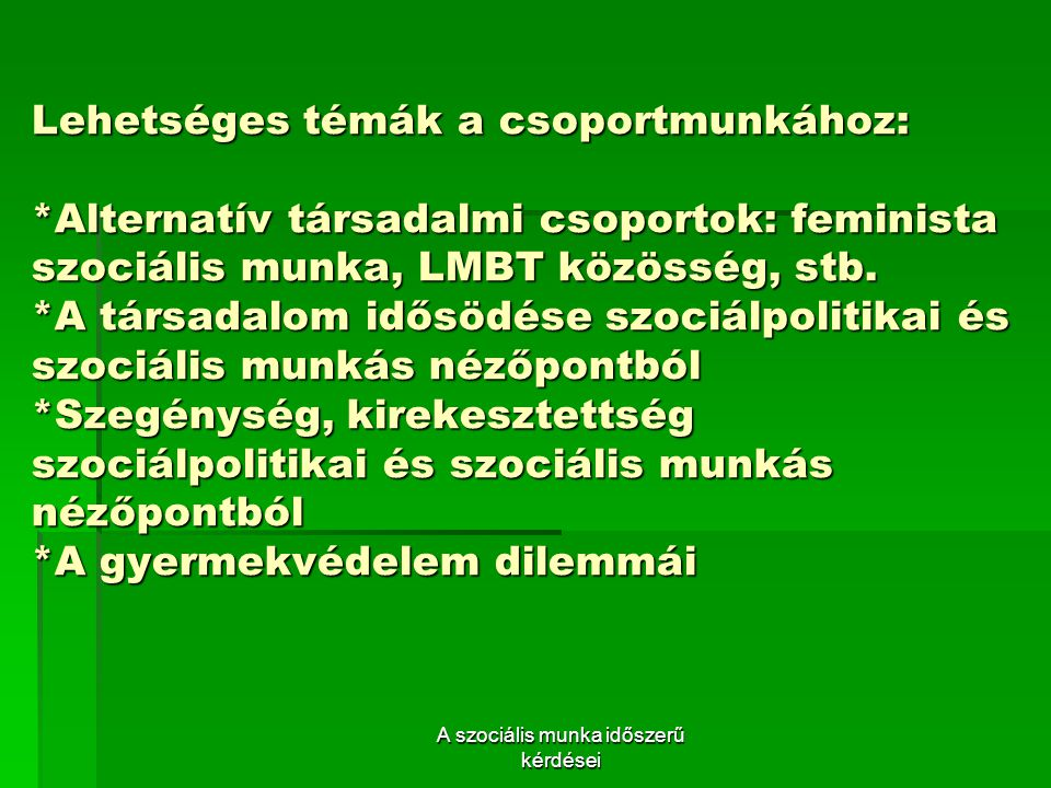 Lehetséges témák a csoportmunkához: *Alternatív társadalmi csoportok: feminista szociális munka, LMBT közösség, stb.