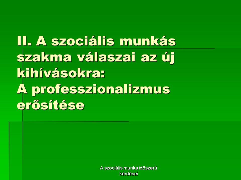 II. A szociális munkás szakma válaszai az új kihívásokra: A professzionalizmus erősítése A szociális munka időszerű kérdései