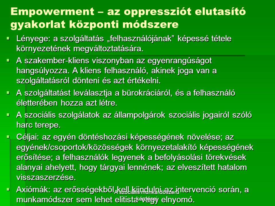 """Empowerment – az oppressziót elutasító gyakorlat központi módszere  Lényege: a szolgáltatás """"felhasználójának képessé tétele környezetének megváltoztatására."""