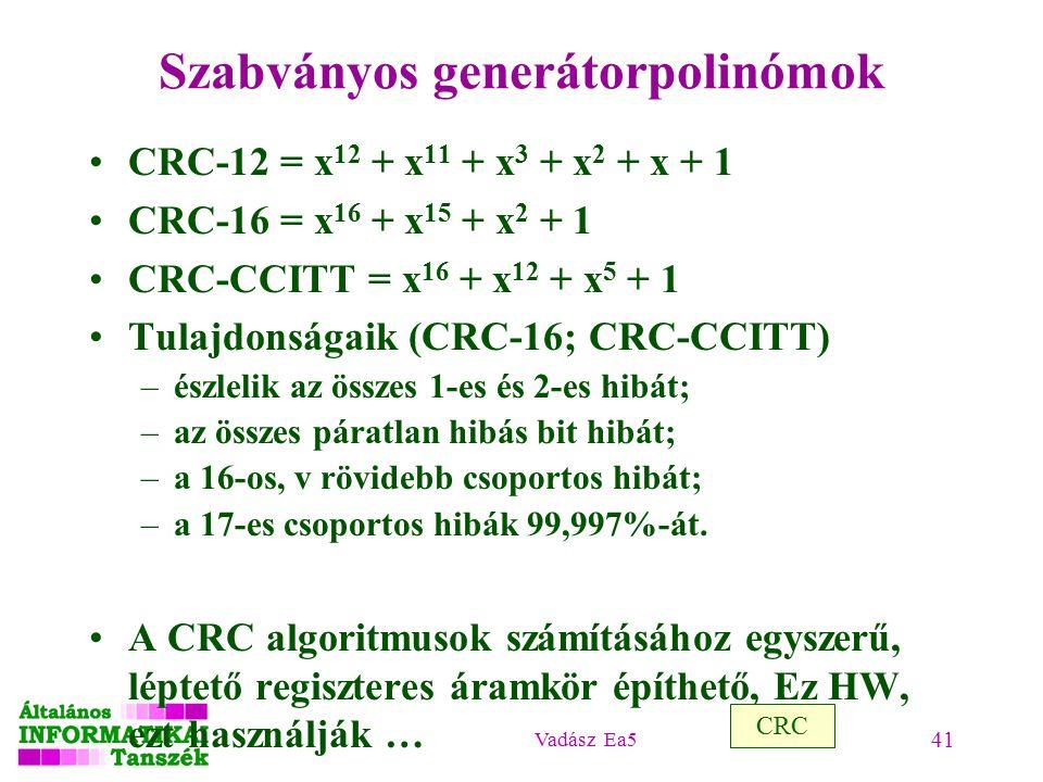 Vadász Ea5 41 Szabványos generátorpolinómok CRC-12 = x 12 + x 11 + x 3 + x 2 + x + 1 CRC-16 = x 16 + x 15 + x 2 + 1 CRC-CCITT = x 16 + x 12 + x 5 + 1 Tulajdonságaik (CRC-16; CRC-CCITT) –észlelik az összes 1-es és 2-es hibát; –az összes páratlan hibás bit hibát; –a 16-os, v rövidebb csoportos hibát; –a 17-es csoportos hibák 99,997%-át.