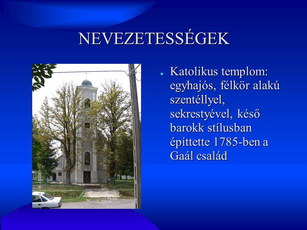 NEVEZETESSÉGEK ● Katolikus templom: egyhajós, félkör alakú szentéllyel, sekrestyével, késő barokk stílusban építtette 1785-ben a Gaál család
