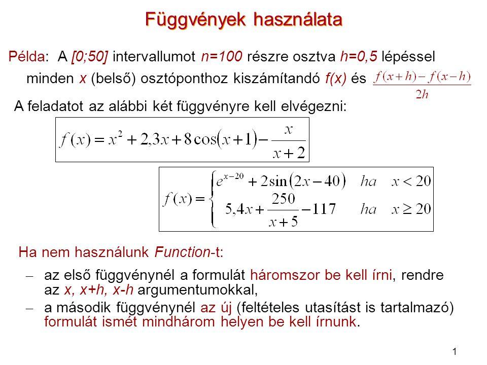 2 Függvények használata Sub szelo() Dim n%, h#, x#, i% n = 100: h = 0.5 x = 0 For i = 2 To 100 x = x + h Cells(i, 1) = x Cells(i, 2) = f(x) Cells(i, 3) = (f(x + h) - f(x - h)) / (2 * h) Next i End Sub Function f(x#) As Double f = x ^ 2 + 2.3 * x + 8 * Cos(x + 1) - x / (x + 2) End Function Function g(x#) As Double If x < 20 Then g = Exp(x - 20) + 2 * Sin(2 * x - 40) Else g = 5.4 * x + 250 / (x + 5) - 117 End If End Function Sub szelo() Dim n%, h#, x#, i% n = 100: h = 0.5 x = 0 For i = 2 To 100 x = x + h Cells(i, 1) = x Cells(i, 2) = g(x) Cells(i, 3) = (g(x + h) - g(x - h)) / (2 * h) Next i End Sub